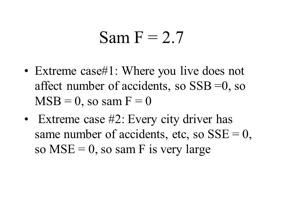 Sam F = 2.7 Extreme case#1: Where you live does not affect number of accidents, so SSB =0, so MSB = 0, so sam F = 0 Extreme case #2: Every city driver has same number of accidents, etc, so SSE = 0, so MSE = 0, so sam F is very large