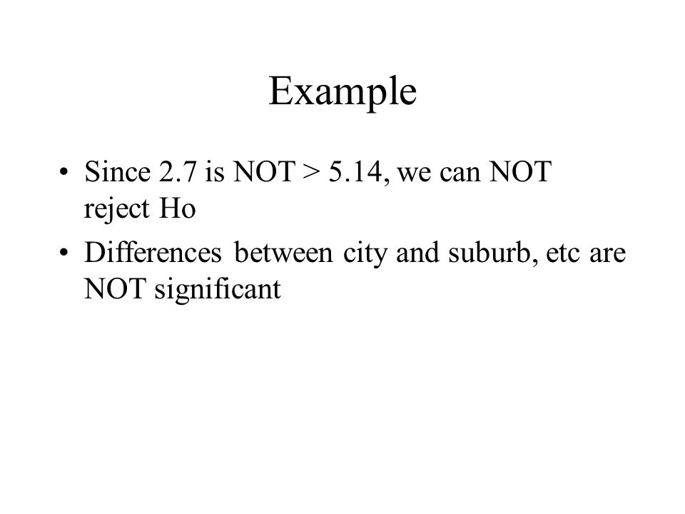 Example Since 2.7 is NOT > 5.14, we can NOT reject Ho Differences between city and suburb, etc are NOT significant