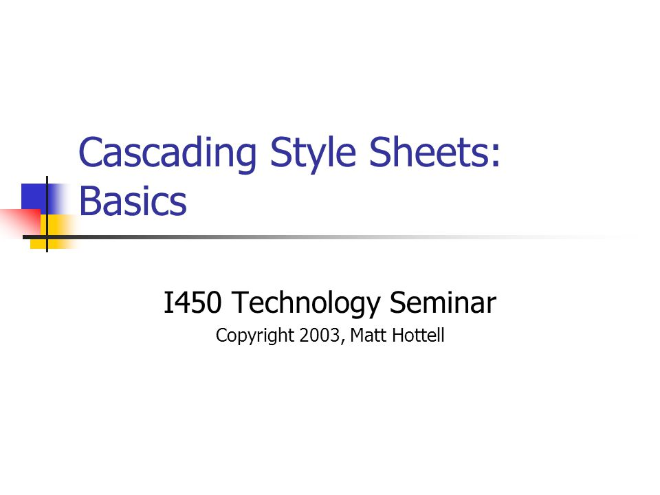 Cascading Style Sheets: Basics I450 Technology Seminar Copyright 2003, Matt Hottell