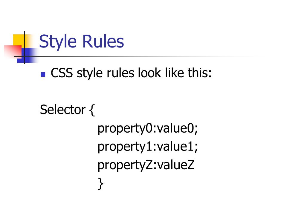 Style Rules CSS style rules look like this: Selector { property0:value0; property1:value1; propertyZ:valueZ }