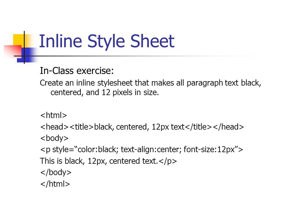 Inline Style Sheet In-Class exercise: Create an inline stylesheet that makes all paragraph text black, centered, and 12 pixels in size. black, centere