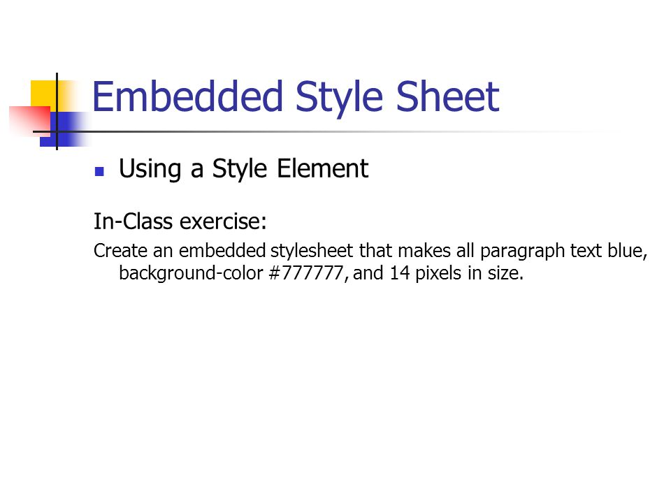 Embedded Style Sheet Using a Style Element In-Class exercise: Create an embedded stylesheet that makes all paragraph text blue, background-color #7777