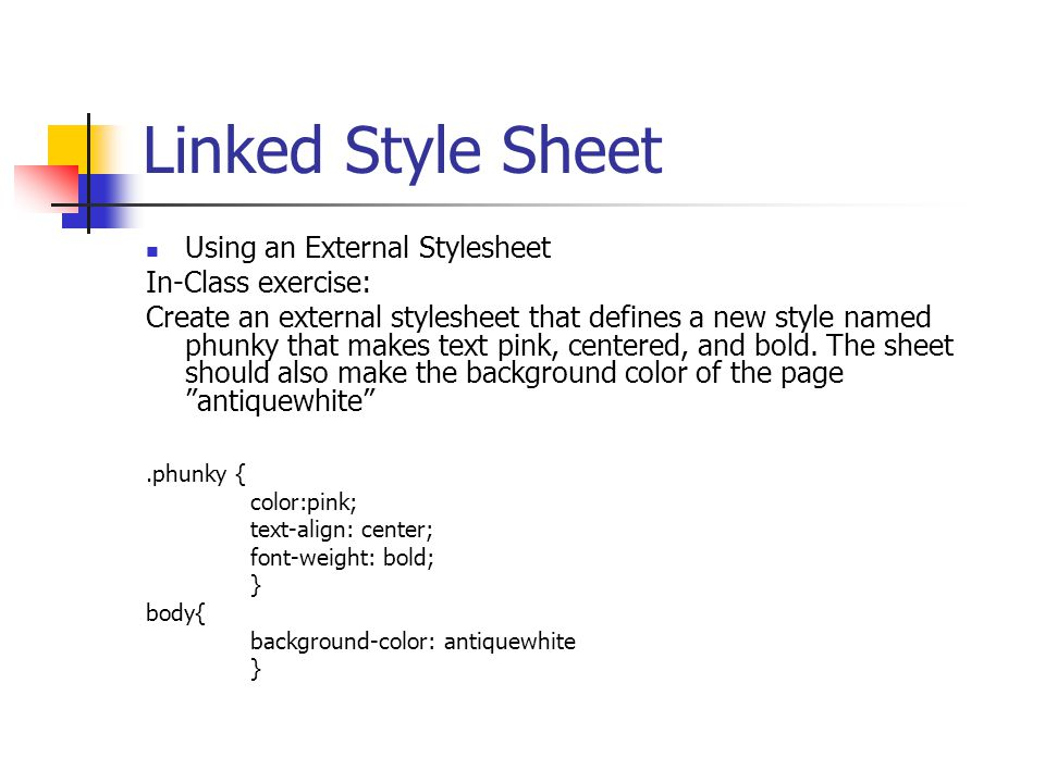 Linked Style Sheet Using an External Stylesheet In-Class exercise: Create an external stylesheet that defines a new style named phunky that makes text pink, centered, and bold.