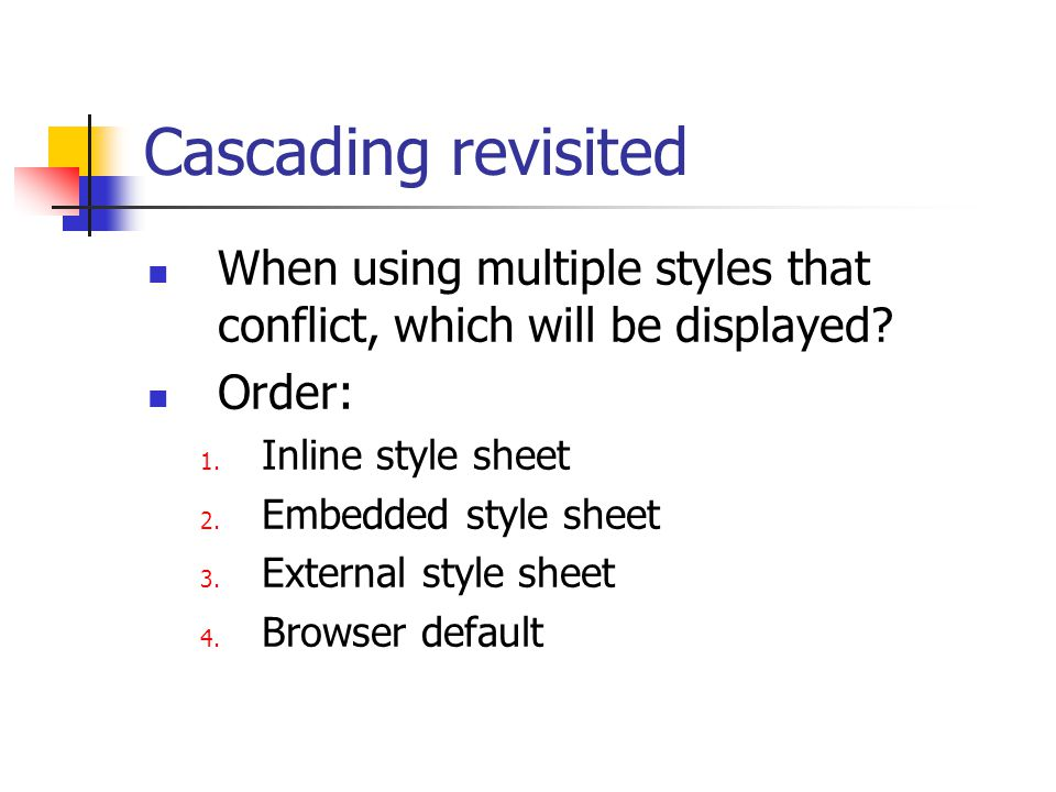 Cascading revisited When using multiple styles that conflict, which will be displayed? Order: 1. Inline style sheet 2. Embedded style sheet 3. Externa