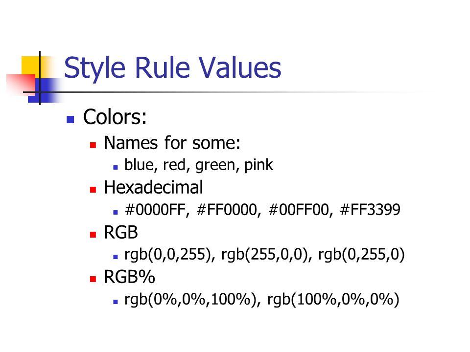 Style Rule Values Colors: Names for some: blue, red, green, pink Hexadecimal #0000FF, #FF0000, #00FF00, #FF3399 RGB rgb(0,0,255), rgb(255,0,0), rgb(0,255,0) RGB% rgb(0%,0%,100%), rgb(100%,0%,0%)
