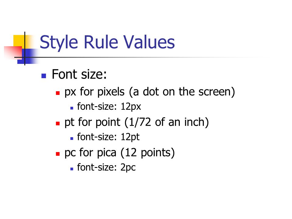 Style Rule Values Font size: px for pixels (a dot on the screen) font-size: 12px pt for point (1/72 of an inch) font-size: 12pt pc for pica (12 points) font-size: 2pc