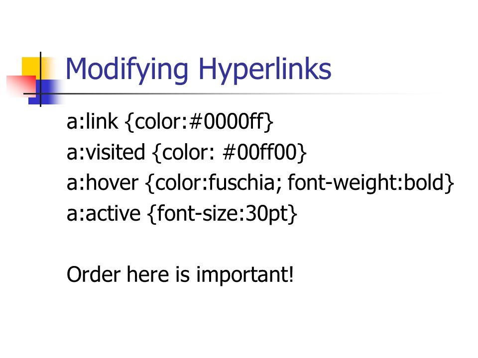 Modifying Hyperlinks a:link {color:#0000ff} a:visited {color: #00ff00} a:hover {color:fuschia; font-weight:bold} a:active {font-size:30pt} Order here