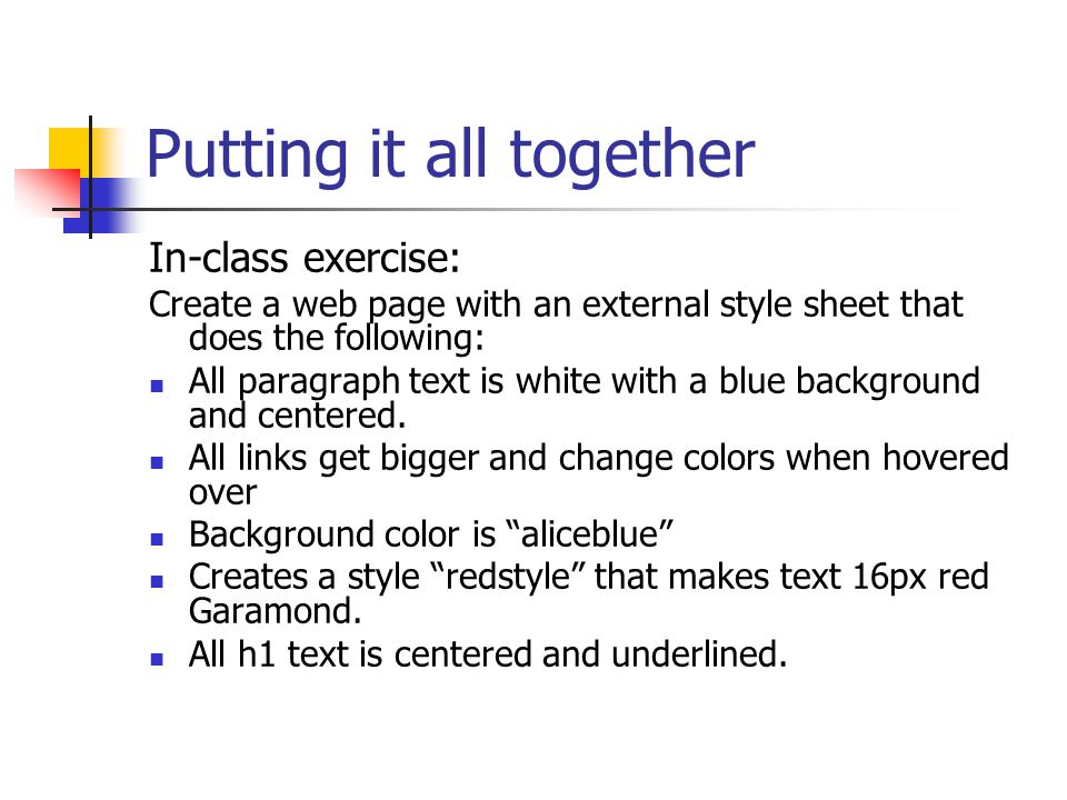 Putting it all together In-class exercise: Create a web page with an external style sheet that does the following: All paragraph text is white with a blue background and centered.