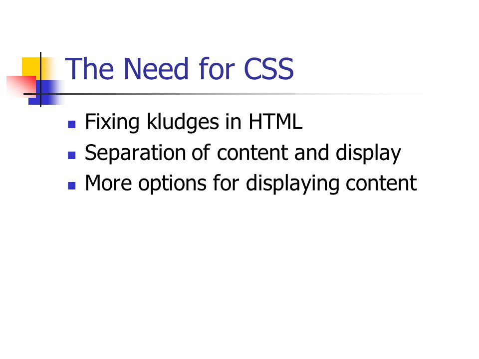 The Need for CSS Fixing kludges in HTML Separation of content and display More options for displaying content
