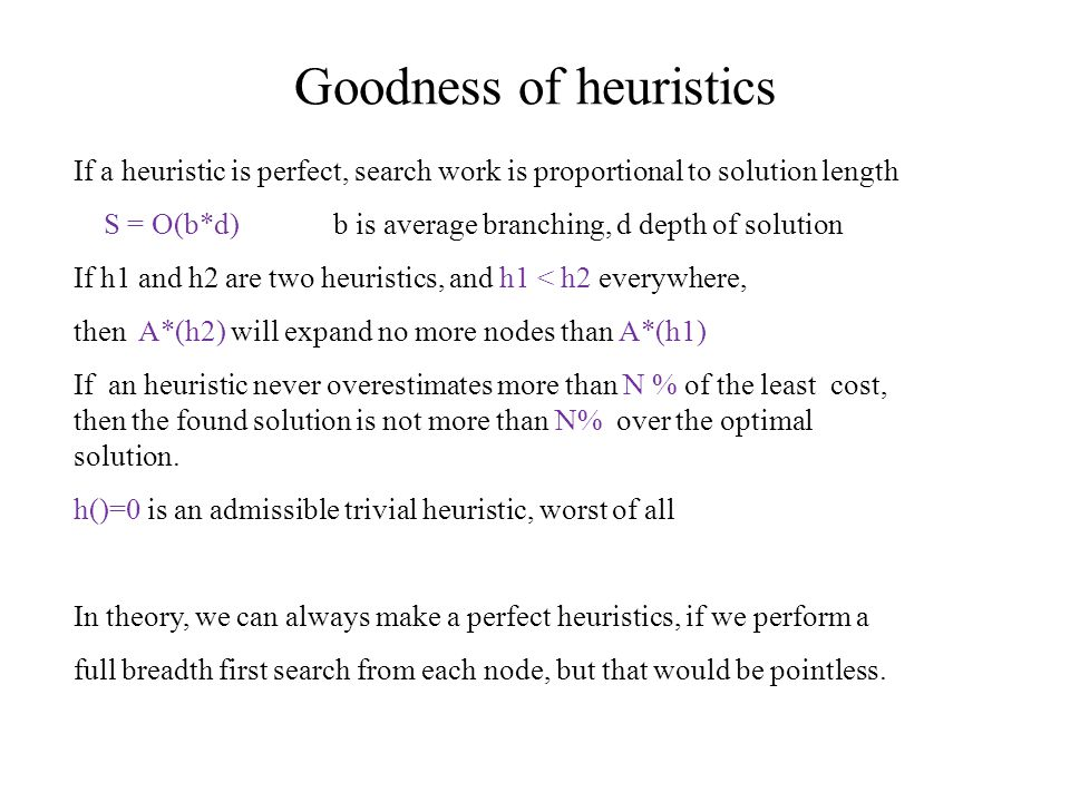 Goodness of heuristics If a heuristic is perfect, search work is proportional to solution length S = O(b*d) b is average branching, d depth of solution If h1 and h2 are two heuristics, and h1 < h2 everywhere, then A*(h2) will expand no more nodes than A*(h1) If an heuristic never overestimates more than N % of the least cost, then the found solution is not more than N% over the optimal solution.