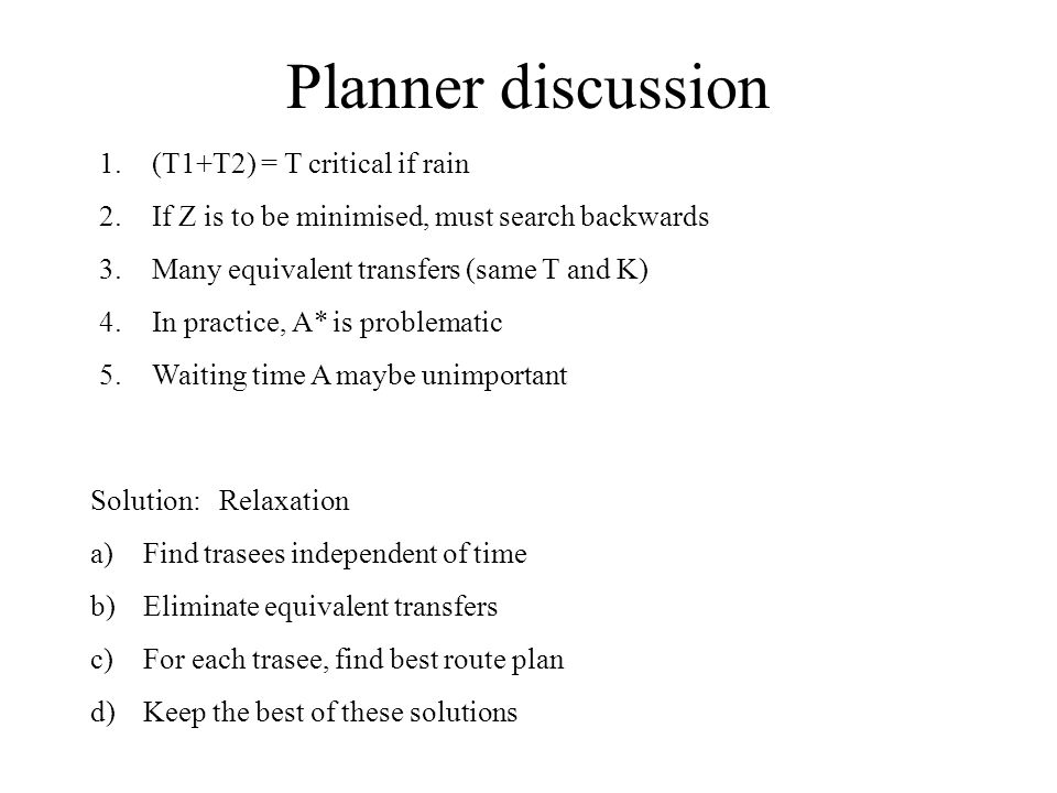Planner discussion 1.(T1+T2) = T critical if rain 2.If Z is to be minimised, must search backwards 3.Many equivalent transfers (same T and K) 4.In practice, A* is problematic 5.Waiting time A maybe unimportant Solution: Relaxation a)Find trasees independent of time b)Eliminate equivalent transfers c)For each trasee, find best route plan d)Keep the best of these solutions