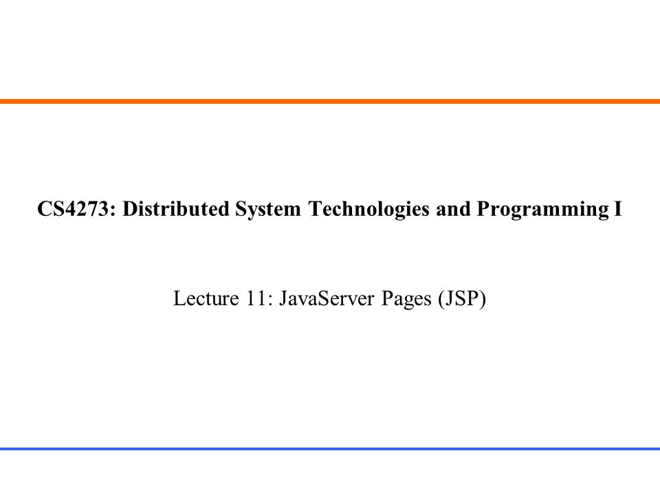 CS4273: Distributed System Technologies and Programming I Lecture 11: JavaServer Pages (JSP)