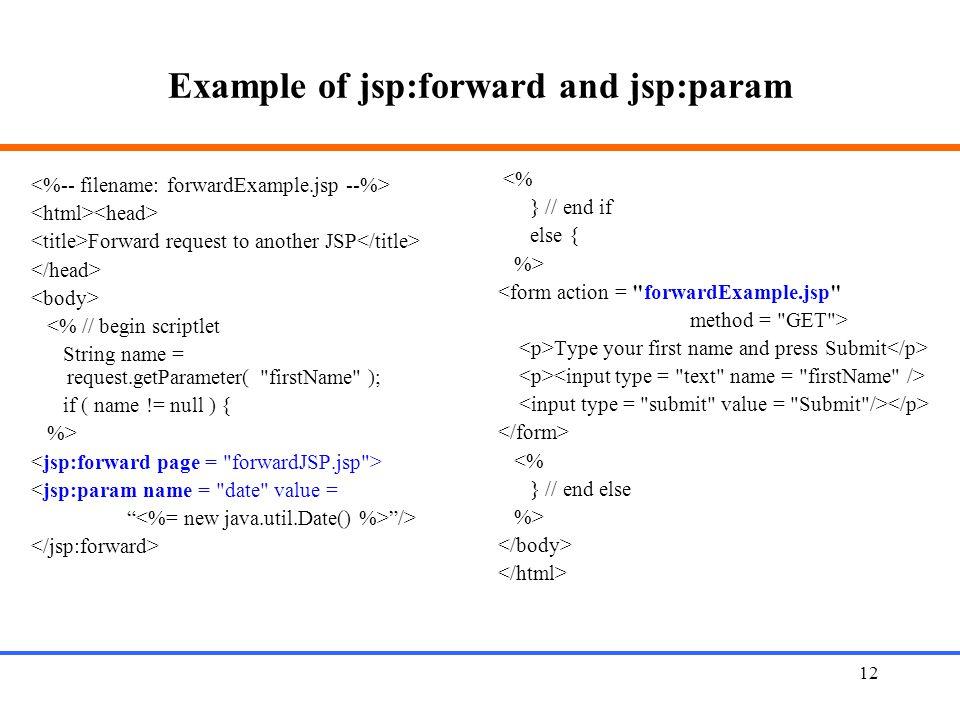 12 Example of jsp:forward and jsp:param Forward request to another JSP <% // begin scriptlet String name = request.getParameter( firstName ); if ( name != null ) { %> <jsp:param name = date value = /> <% } // end if else { %> <form action = forwardExample.jsp method = GET > Type your first name and press Submit <% } // end else %>