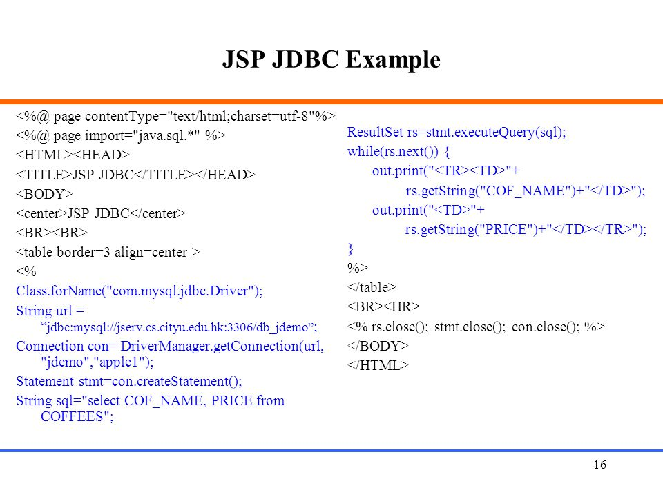16 JSP JDBC Example JSP JDBC JSP JDBC <% Class.forName( com.mysql.jdbc.Driver ); String url = jdbc:mysql://jserv.cs.cityu.edu.hk:3306/db_jdemo ; Connection con= DriverManager.getConnection(url, jdemo , apple1 ); Statement stmt=con.createStatement(); String sql= select COF_NAME, PRICE from COFFEES ; ResultSet rs=stmt.executeQuery(sql); while(rs.next()) { out.print( + rs.getString( COF_NAME )+ ); out.print( + rs.getString( PRICE )+ ); } %>