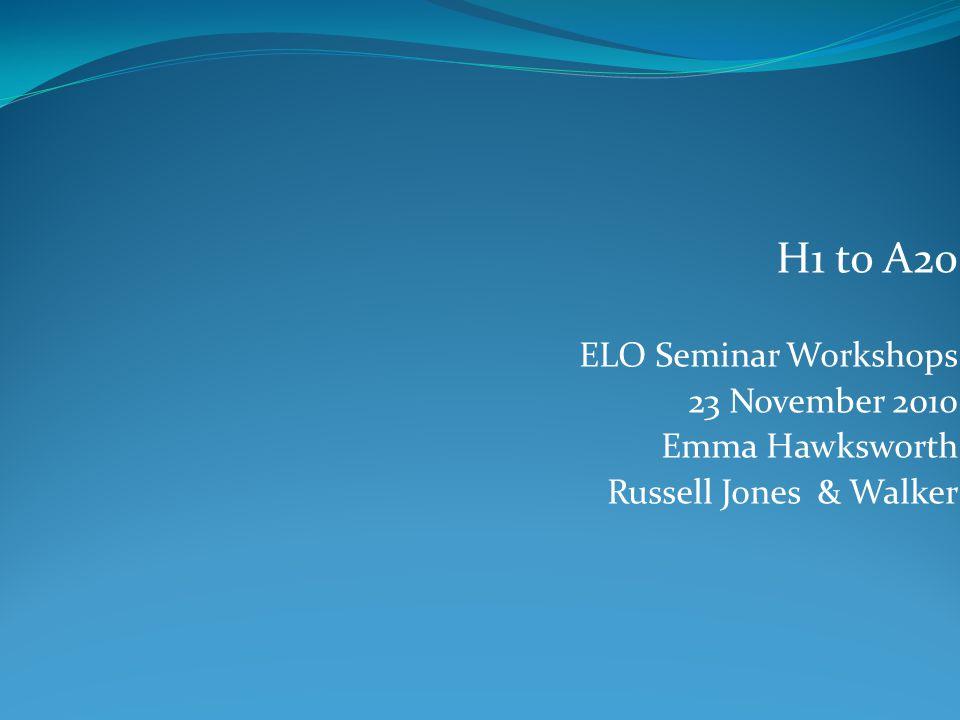 H1 to A20 ELO Seminar Workshops 23 November 2010 Emma Hawksworth Russell Jones & Walker