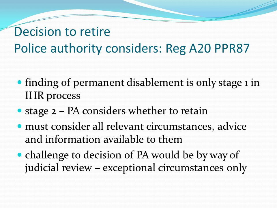 Decision to retire Police authority considers: Reg A20 PPR87 finding of permanent disablement is only stage 1 in IHR process stage 2 – PA considers whether to retain must consider all relevant circumstances, advice and information available to them challenge to decision of PA would be by way of judicial review – exceptional circumstances only