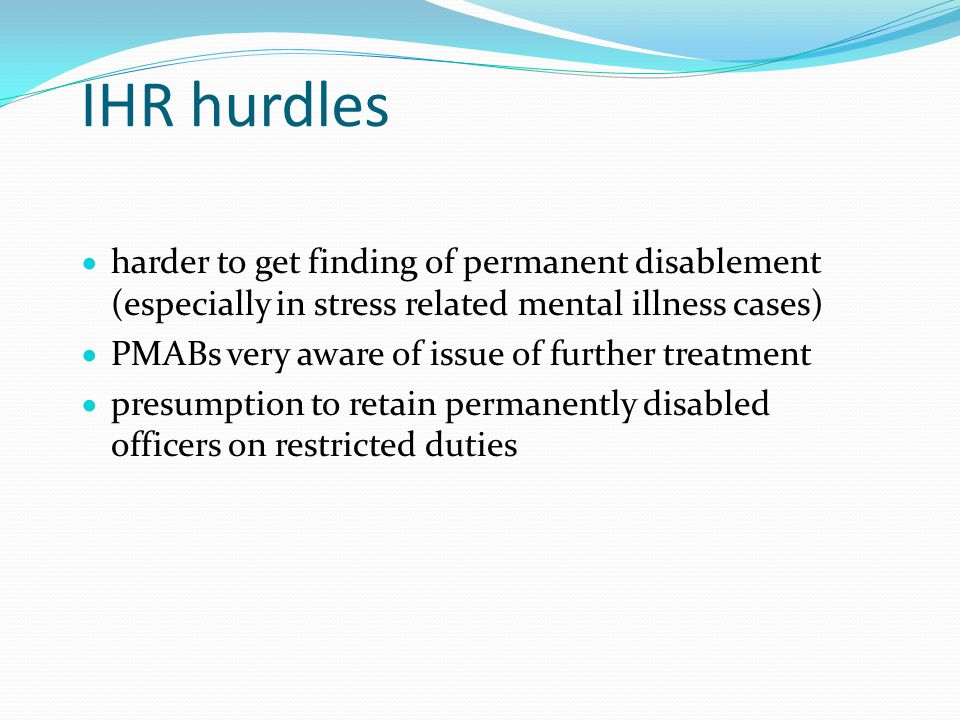 IHR hurdles  harder to get finding of permanent disablement (especially in stress related mental illness cases)  PMABs very aware of issue of further treatment  presumption to retain permanently disabled officers on restricted duties