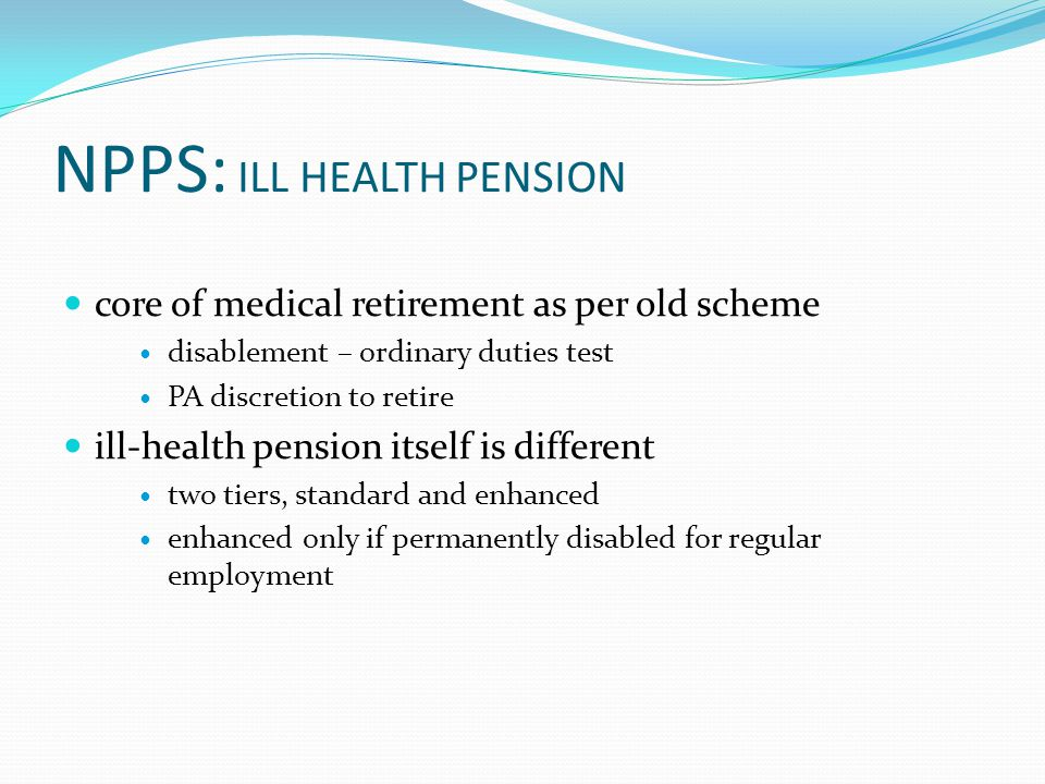 NPPS: ILL HEALTH PENSION core of medical retirement as per old scheme disablement – ordinary duties test PA discretion to retire ill-health pension itself is different two tiers, standard and enhanced enhanced only if permanently disabled for regular employment