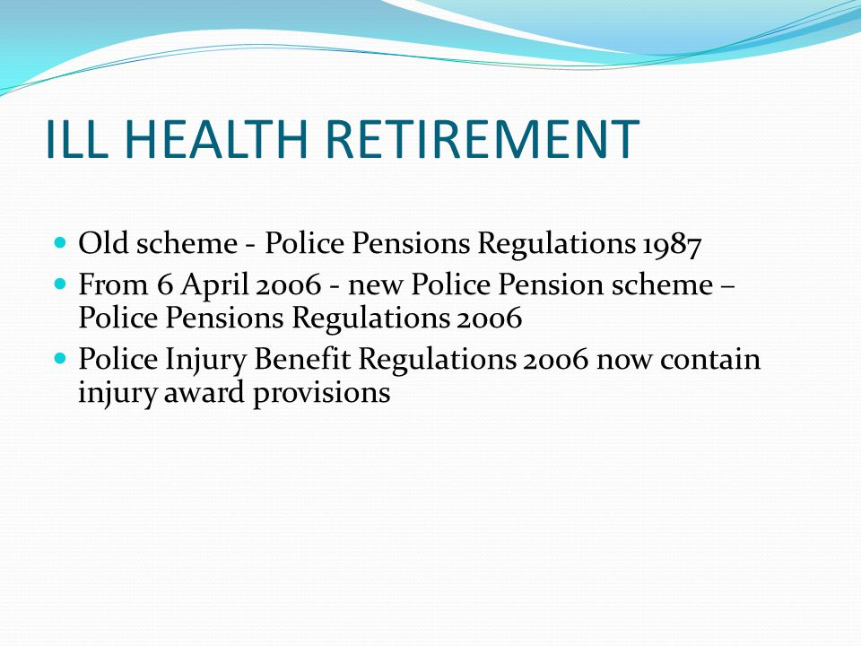 ILL HEALTH RETIREMENT  Regulation A20 PPR87  if officer is permanently disabled  Police Authority may retire