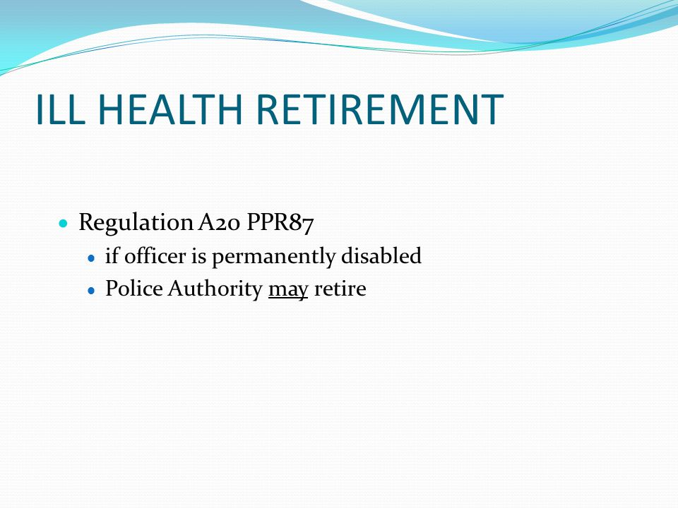 ILL HEALTH RETIREMENT  Regulation A20 PPR87  if officer is permanently disabled  Police Authority may retire