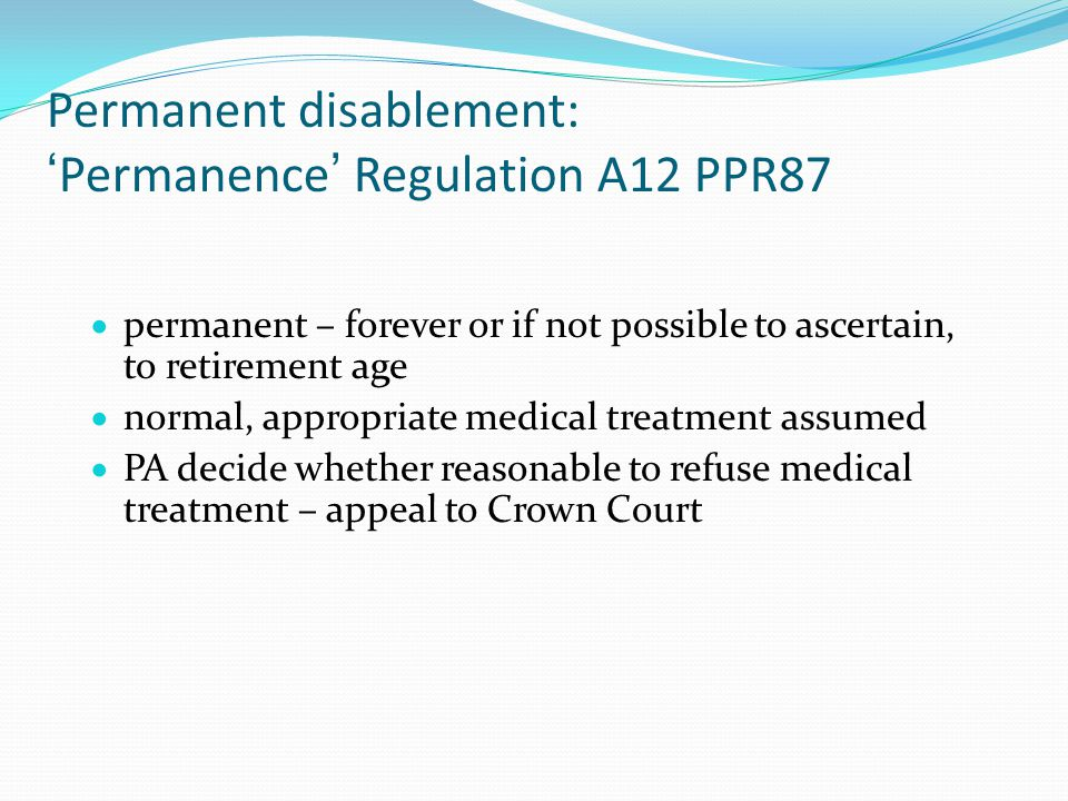 Permanent disablement: 'Permanence' Regulation A12 PPR87  permanent – forever or if not possible to ascertain, to retirement age  normal, appropriate medical treatment assumed  PA decide whether reasonable to refuse medical treatment – appeal to Crown Court