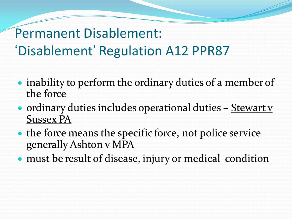 Permanent Disablement: 'Disablement' Regulation A12 PPR87  inability to perform the ordinary duties of a member of the force  ordinary duties includes operational duties – Stewart v Sussex PA  the force means the specific force, not police service generally Ashton v MPA  must be result of disease, injury or medical condition