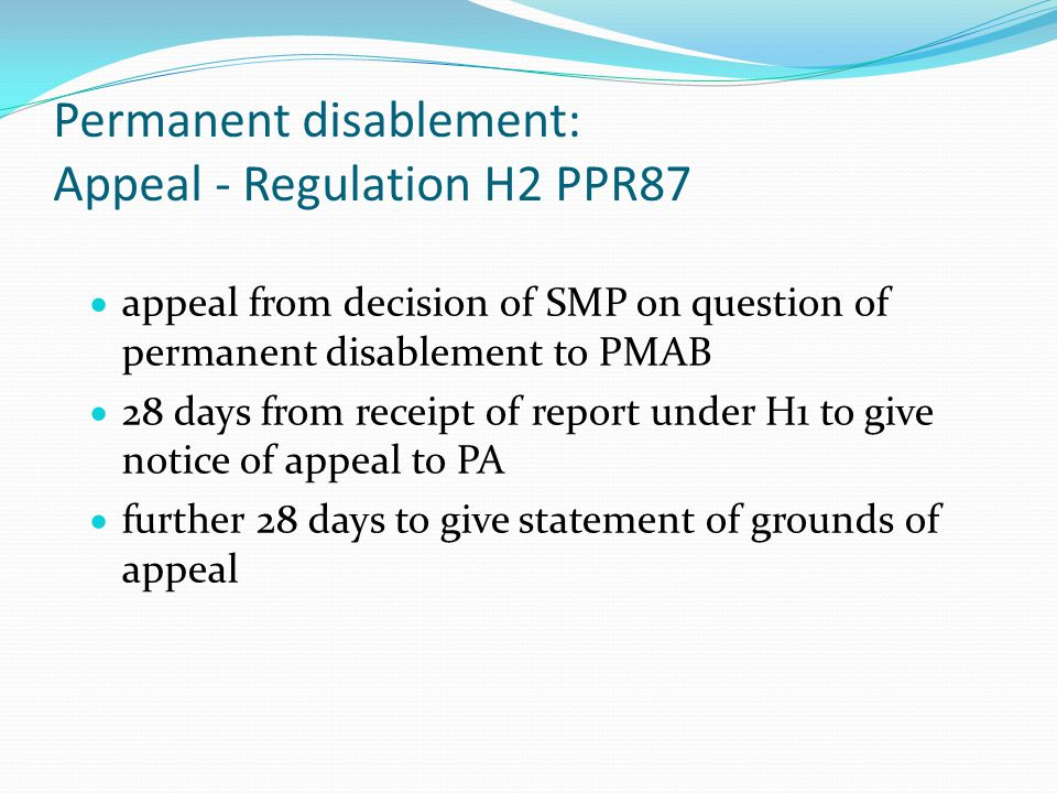 Permanent disablement: Appeal - Regulation H2 PPR87  appeal from decision of SMP on question of permanent disablement to PMAB  28 days from receipt of report under H1 to give notice of appeal to PA  further 28 days to give statement of grounds of appeal