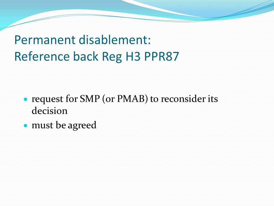 Permanent disablement: Reference back Reg H3 PPR87  request for SMP (or PMAB) to reconsider its decision  must be agreed