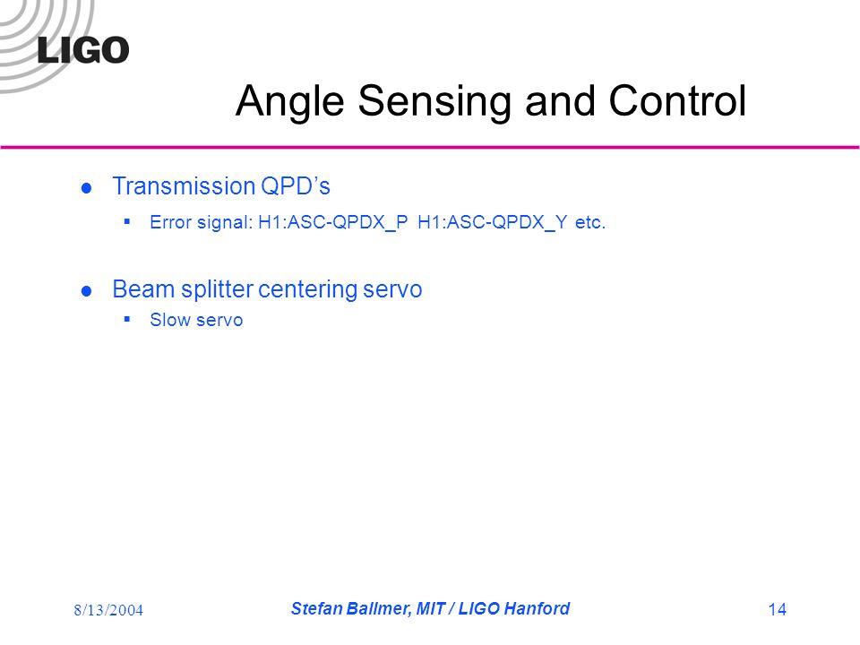 8/13/2004 Stefan Ballmer, MIT / LIGO Hanford 14 Angle Sensing and Control Transmission QPD's  Error signal: H1:ASC-QPDX_P H1:ASC-QPDX_Y etc.