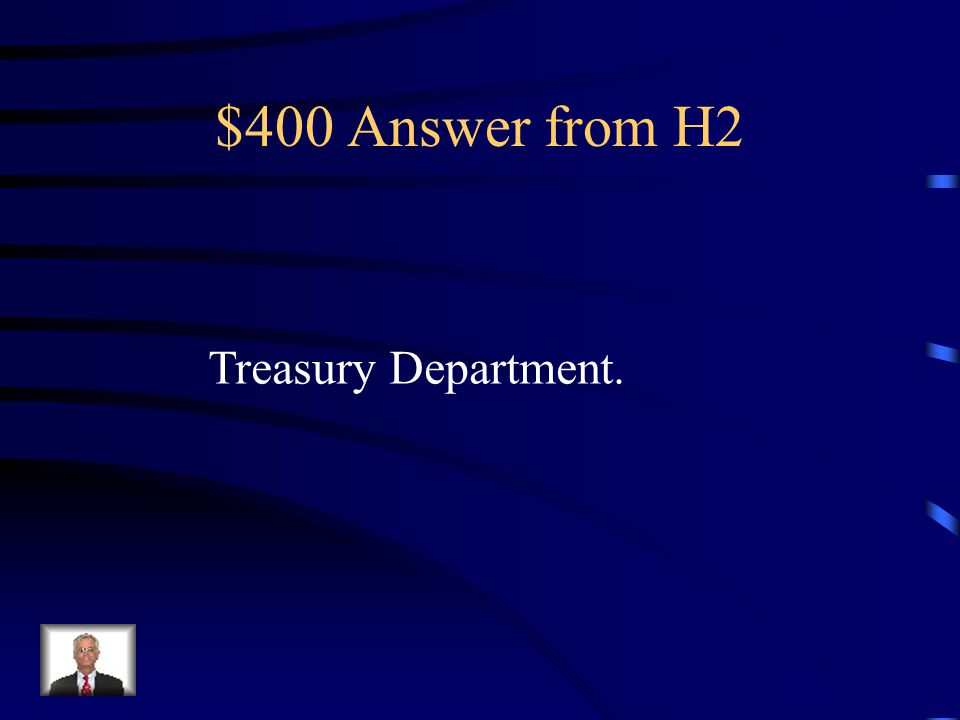 $400 Question from H2 Which department in the president's bureaucracy serves as the government's banker?