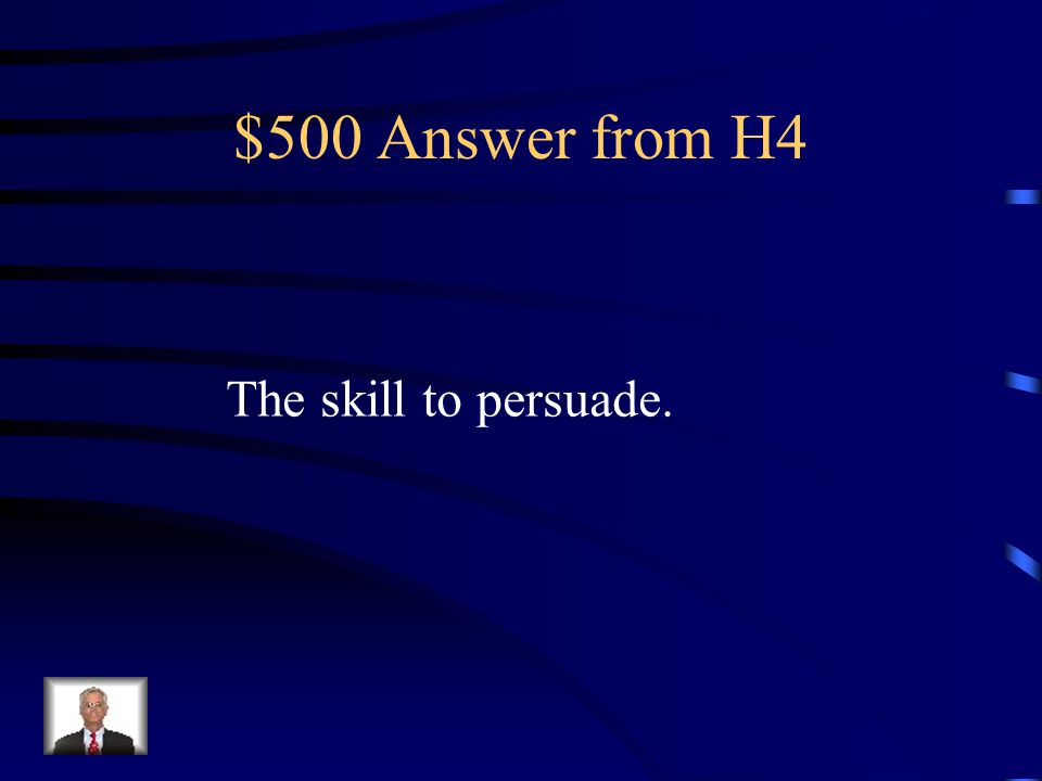 $500 Question from H4 What key, powerful skill must the president use to get the Members of Congress to pass his policy proposals?