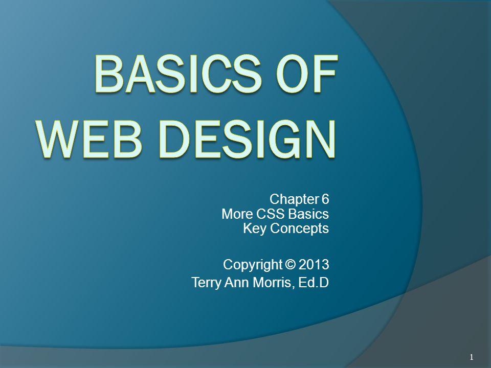 Chapter 6 More CSS Basics Key Concepts Copyright © 2013 Terry Ann Morris, Ed.D 1