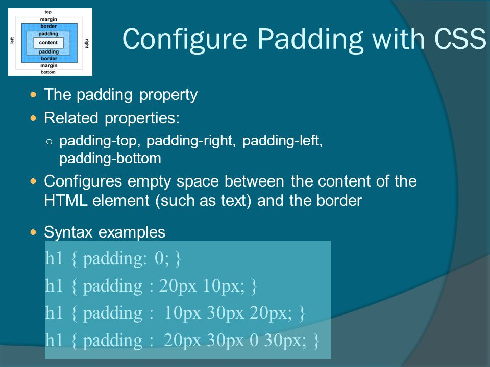 Configure Padding with CSS The padding property Related properties: ○ padding-top, padding-right, padding-left, padding-bottom Configures empty space between the content of the HTML element (such as text) and the border Syntax examples h1 { padding: 0; } h1 { padding : 20px 10px; } h1 { padding : 10px 30px 20px; } h1 { padding : 20px 30px 0 30px; }