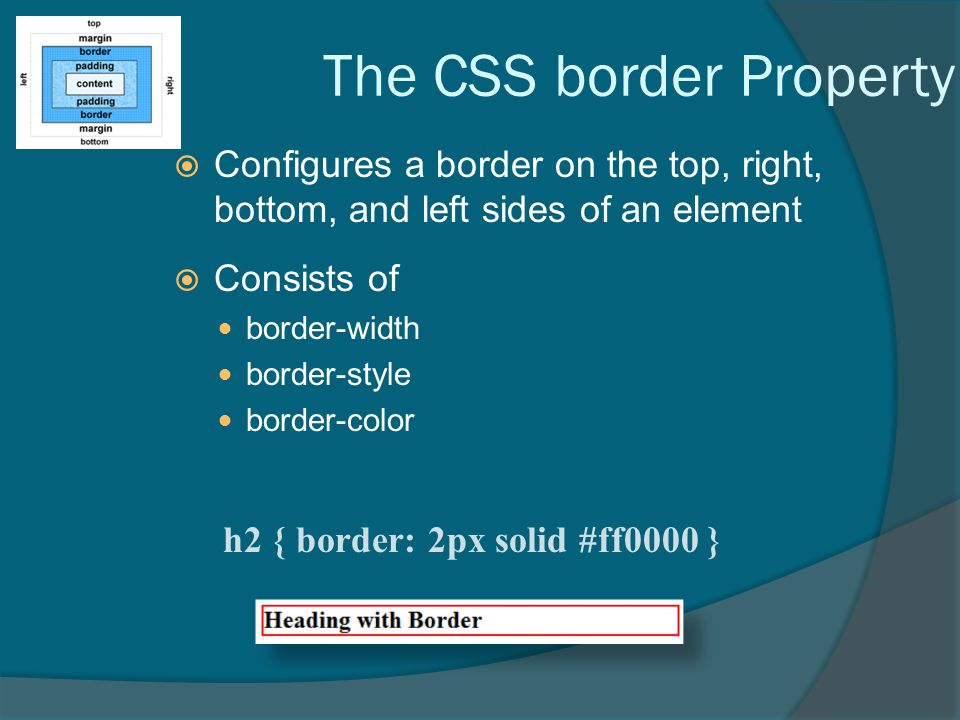 The CSS border Property  Configures a border on the top, right, bottom, and left sides of an element  Consists of border-width border-style border-color h2 { border: 2px solid #ff0000 }