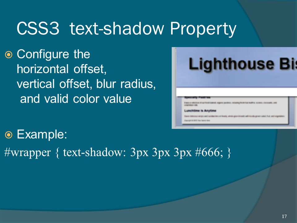 CSS3 text-shadow Property  Configure the horizontal offset, vertical offset, blur radius, and valid color value  Example: #wrapper { text-shadow: 3px 3px 3px #666; } 17