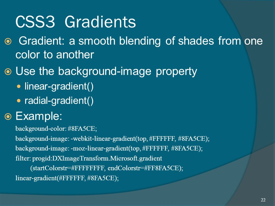 CSS3 Gradients  Gradient: a smooth blending of shades from one color to another  Use the background-image property linear-gradient() radial-gradient()  Example: background-color: #8FA5CE; background-image: -webkit-linear-gradient(top, #FFFFFF, #8FA5CE); background-image: -moz-linear-gradient(top, #FFFFFF, #8FA5CE); filter: progid:DXImageTransform.Microsoft.gradient (startColorstr=#FFFFFFFF, endColorstr=#FF8FA5CE); linear-gradient(#FFFFFF, #8FA5CE); 22