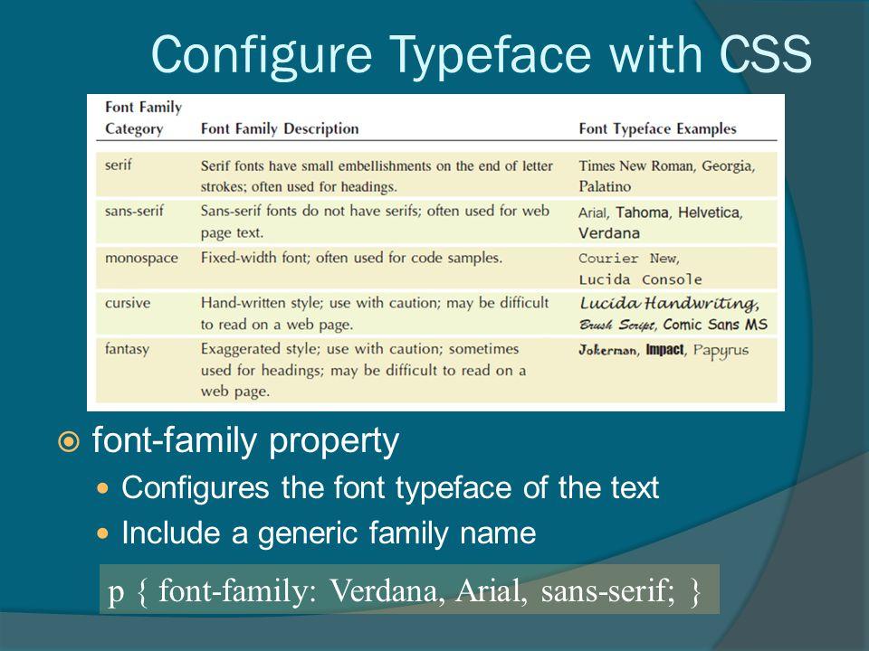 Configure Typeface with CSS  font-family property Configures the font typeface of the text Include a generic family name p { font-family: Verdana, Arial, sans-serif; }