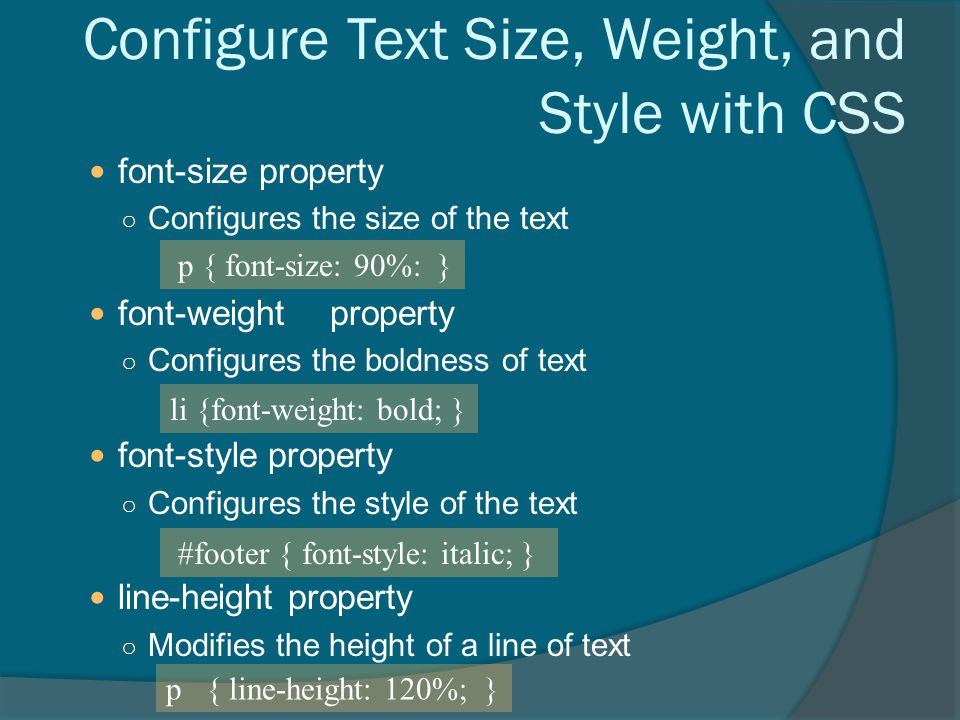 Configure Text Size, Weight, and Style with CSS font-size property ○ Configures the size of the text font-weightproperty ○ Configures the boldness of text font-style property ○ Configures the style of the text line-height property ○ Modifies the height of a line of text p { font-size: 90%: } li {font-weight: bold; } #footer { font-style: italic; } p { line-height: 120%; }
