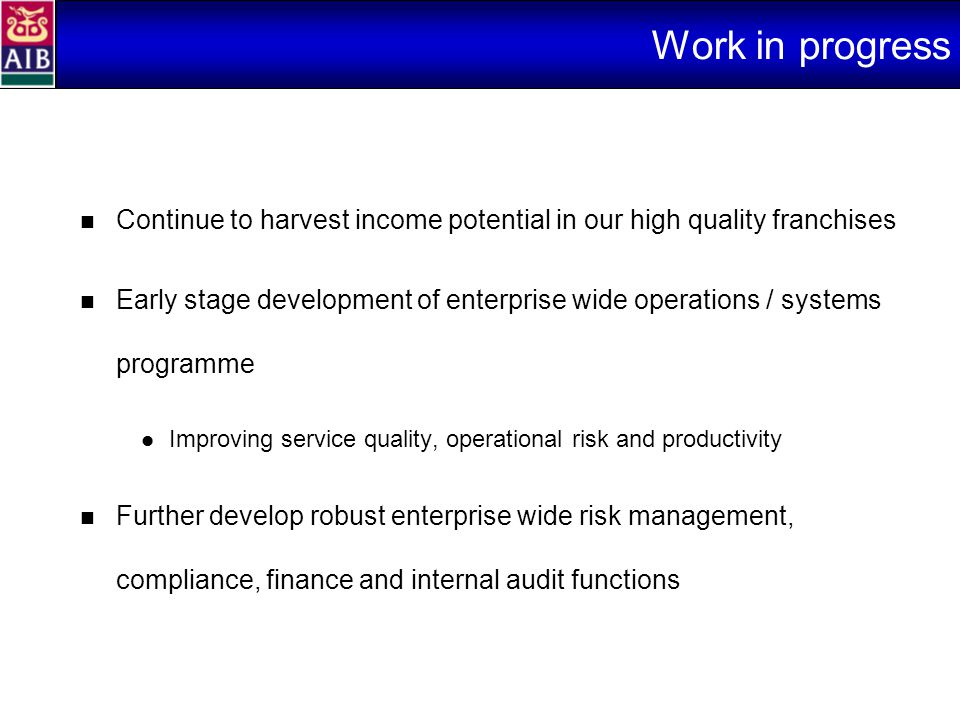 Work in progress Continue to harvest income potential in our high quality franchises Early stage development of enterprise wide operations / systems programme Improving service quality, operational risk and productivity Further develop robust enterprise wide risk management, compliance, finance and internal audit functions