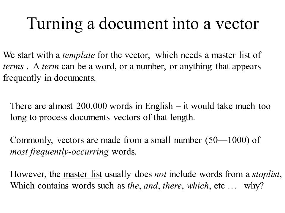 Turning a document into a vector We start with a template for the vector, which needs a master list of terms. A term can be a word, or a number, or an