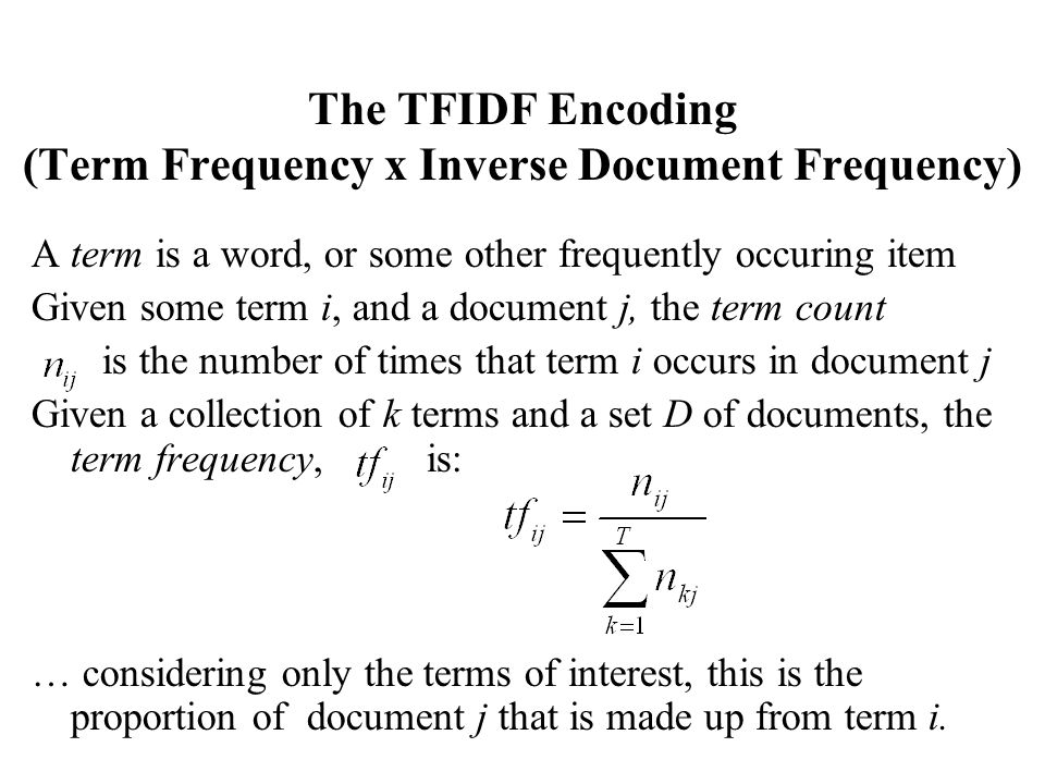 The TFIDF Encoding (Term Frequency x Inverse Document Frequency) A term is a word, or some other frequently occuring item Given some term i, and a doc