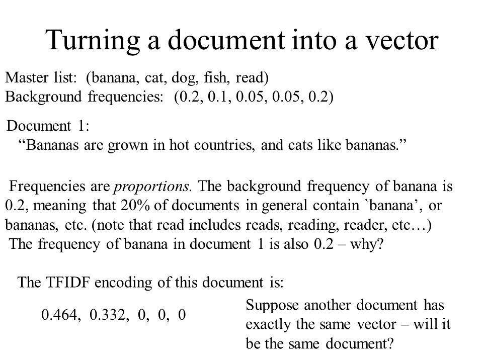 """Turning a document into a vector Master list: (banana, cat, dog, fish, read) Background frequencies: (0.2, 0.1, 0.05, 0.05, 0.2) Document 1: """"Bananas"""