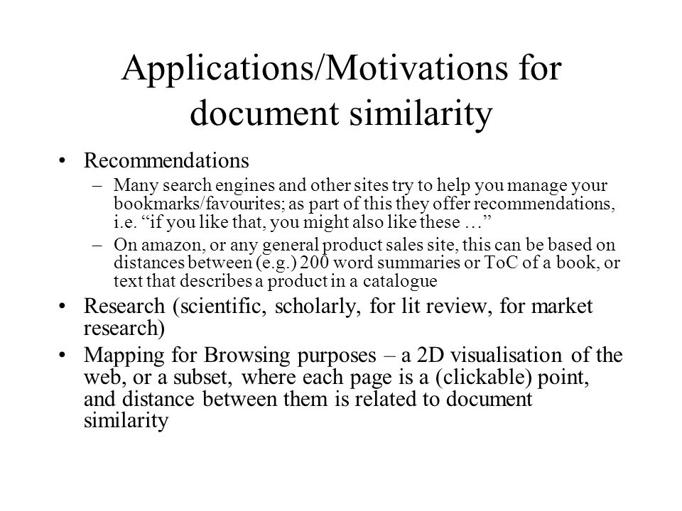 Applications/Motivations for document similarity Recommendations –Many search engines and other sites try to help you manage your bookmarks/favourites