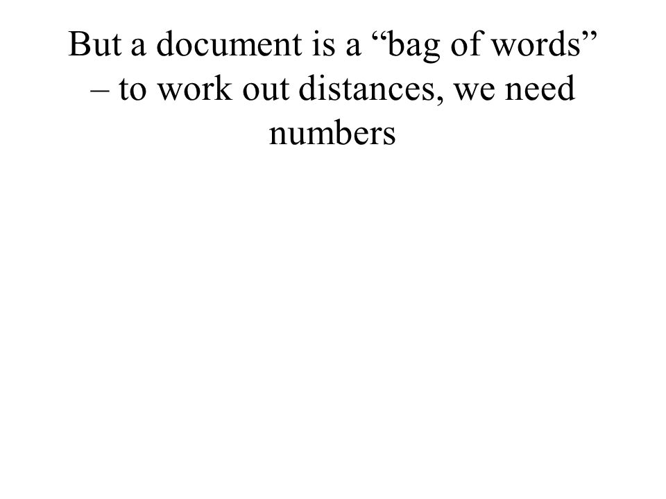 """But a document is a """"bag of words"""" – to work out distances, we need numbers"""
