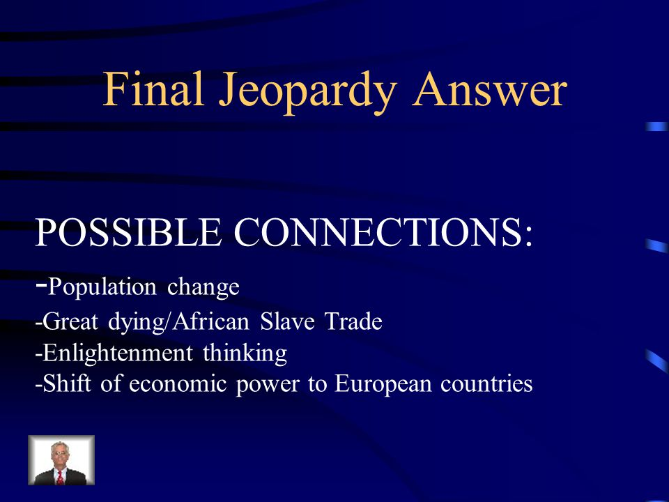 Final Jeopardy Make two connections between your learning in this unit and major world changes that occurred between 1400 and 1800