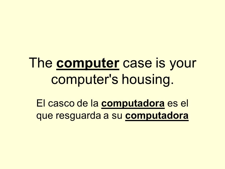 The computer case is your computer s housing.
