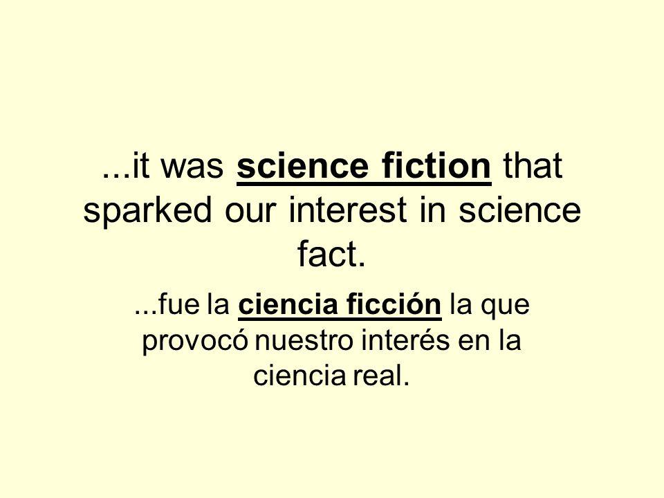 ...it was science fiction that sparked our interest in science fact....fue la ciencia ficción la que provocó nuestro interés en la ciencia real.