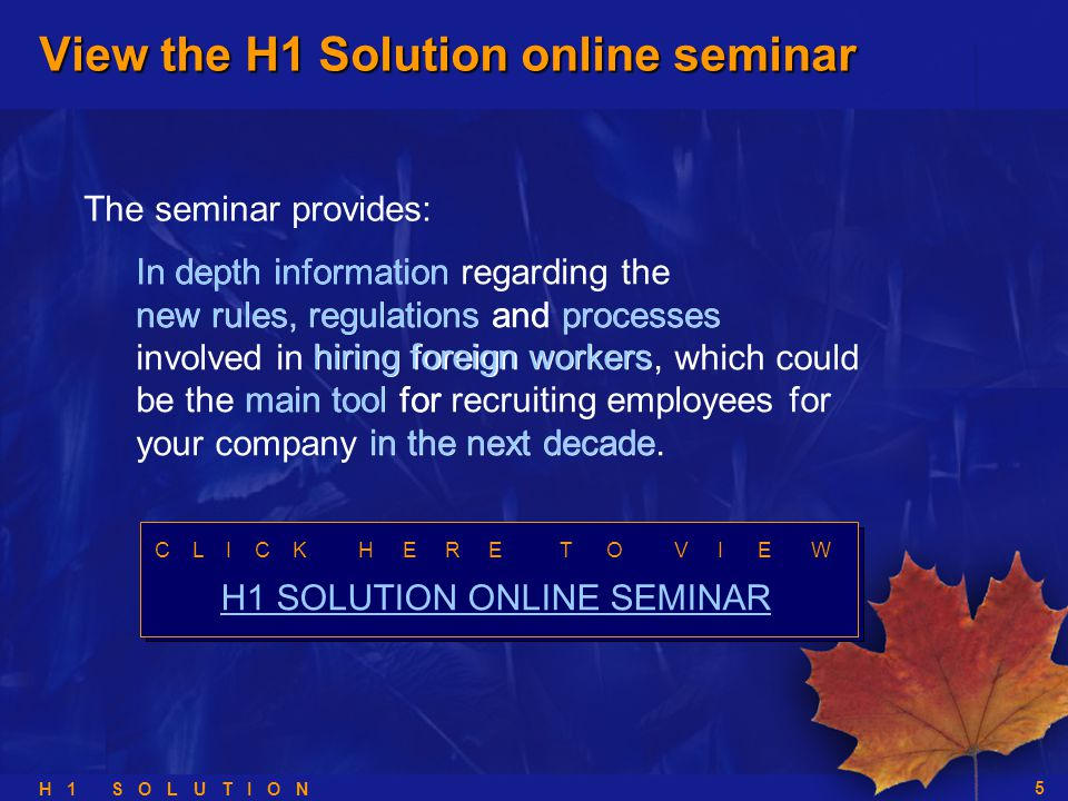 H 1 S O L U T I O N 5 In depth information regarding the new rules, regulations and processes involved in hiring foreign workers, which could be the main tool for recruiting employees for your company in the next decade.