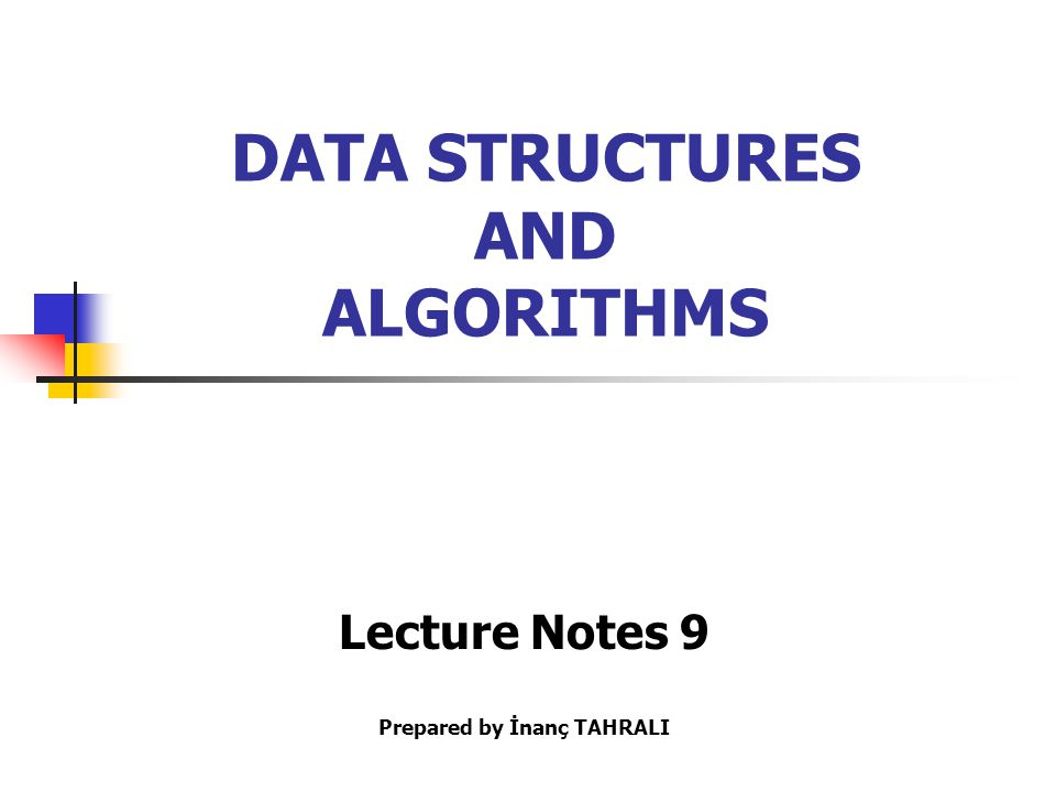 DATA STRUCTURES AND ALGORITHMS Lecture Notes 9 Prepared by İnanç TAHRALI