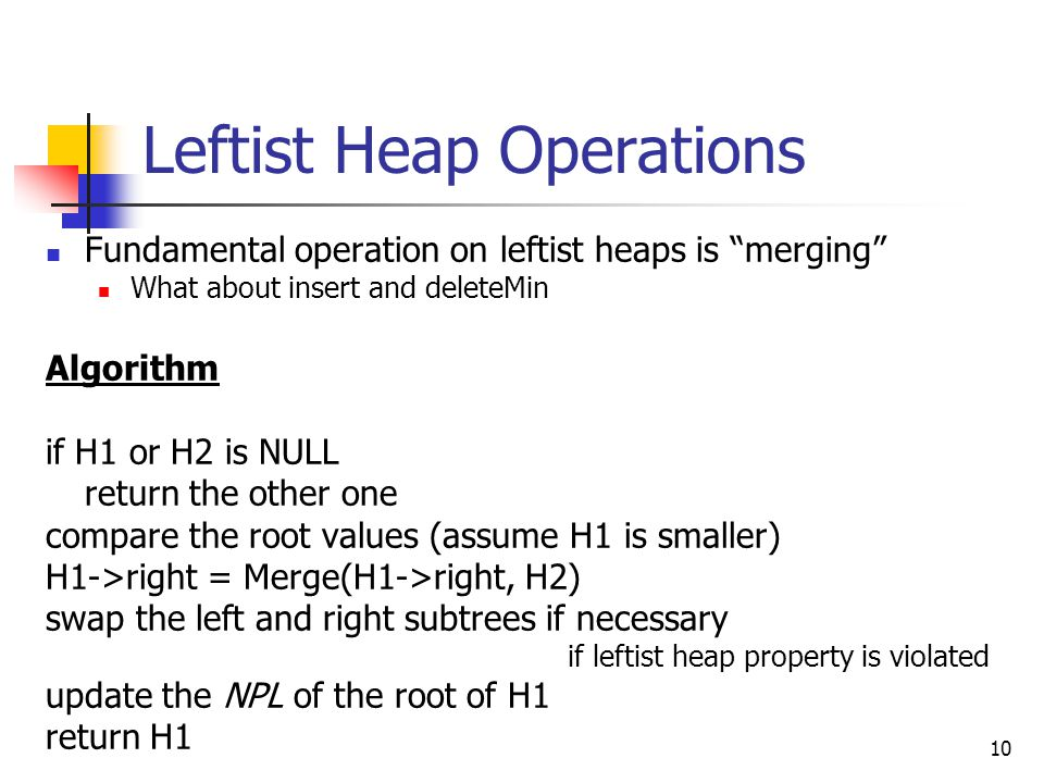 10 Leftist Heap Operations Fundamental operation on leftist heaps is merging What about insert and deleteMin Algorithm if H1 or H2 is NULL return the other one compare the root values (assume H1 is smaller) H1->right = Merge(H1->right, H2) swap the left and right subtrees if necessary if leftist heap property is violated update the NPL of the root of H1 return H1